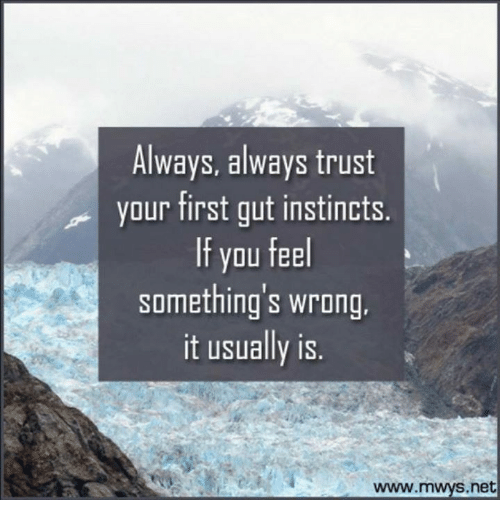essay on trust your gut feeling always Get inc straight to your you is almost the same as always going with your gut to follow your gut feeling is to take a step back and see all.