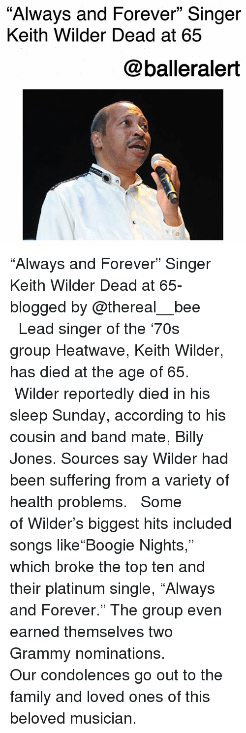 """Family, Memes, and Condolences: """"Always and Forever"""" Singer  Keith Wilder Dead at 65  @balleralert """"Always and Forever"""" Singer Keith Wilder Dead at 65-blogged by @thereal__bee ⠀⠀⠀⠀⠀⠀⠀⠀⠀ ⠀⠀ Lead singer of the '70s group Heatwave, Keith Wilder, has died at the age of 65. ⠀⠀⠀⠀⠀⠀⠀⠀⠀ ⠀⠀ Wilder reportedly died in his sleep Sunday, according to his cousin and band mate, Billy Jones. Sources say Wilder had been suffering from a variety of health problems. ⠀⠀⠀⠀⠀⠀⠀⠀⠀ ⠀⠀ Some of Wilder's biggest hits included songs like""""Boogie Nights,"""" which broke the top ten and their platinum single, """"Always and Forever."""" The group even earned themselves two Grammy nominations. ⠀⠀⠀⠀⠀⠀⠀⠀⠀ ⠀⠀ Our condolences go out to the family and loved ones of this beloved musician."""