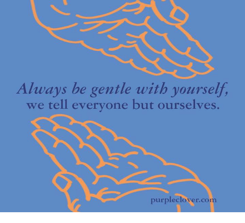memes: Always be gentle with yourself,  we tell everyone but ourselves.  purple clover com