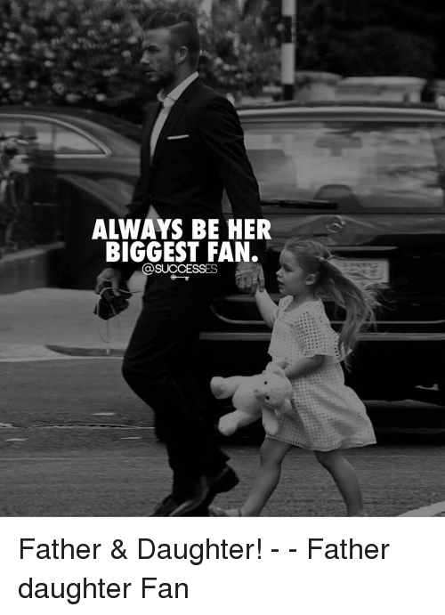 Biggest Fan: ALWAYS BE HER  BIGGEST FAN.  @SUCCESSES Father & Daughter! - - Father daughter Fan