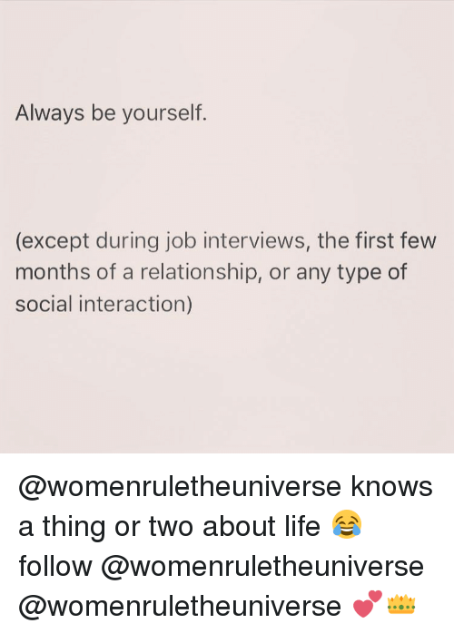 Job Interview, Girl Memes, and Interview: Always be yourself  (except during job interviews, the first few  months of a relationship, or any type of  social interaction) @womenruletheuniverse knows a thing or two about life 😂 follow @womenruletheuniverse @womenruletheuniverse 💕👑