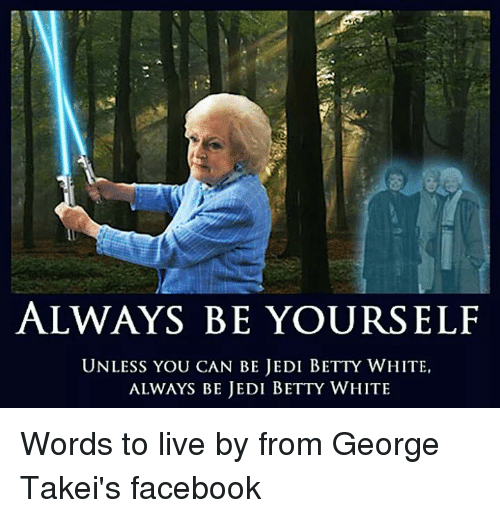 Betty White, Facebook, and Funny: ALWAYS BE YOURSELF  UNLESS YOU CAN BE JEDI BETTY WHITE,  ALWAYS BE JEDI BETTY WHITE Words to live by from George Takei's facebook