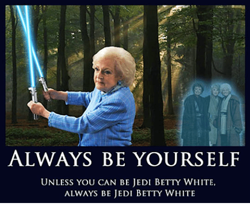 Betty White, Dank, and Jedi: ALWAYS BE YOURSELF  UNLESS YOU CAN BE JEDI BETTY WHITE,  ALWAYS BE JEDI BETTY WHITE