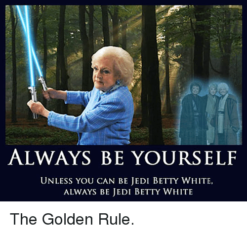Betty White, Dank, and Jedi: ALWAYS BE YOURSELF  UNLESS YOU CAN BE JEDI BETTY WHITE,  ALWAYS BE JEDI BETTY WHITE The Golden Rule.