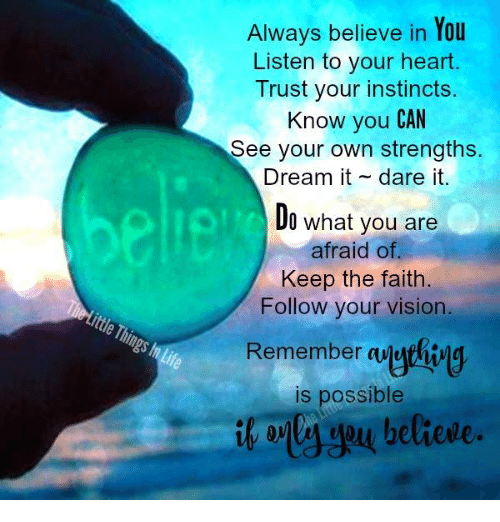 Keep The Faith: Always believe in You  Listen to your heart.  Trust your instincts.  Know you CAN  See your own strengths.  Dream it dare it.  Do what you are  afraid of.  Keep the faith.  Follow your vision.  Remember  aMathiw  is possible