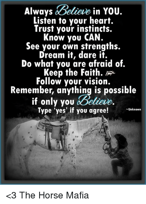 Keep The Faith: Always  Believe in You.  Listen to your heart.  Trust your instincts.  Know you CAN.  See your own strengths.  Dream it, dare it.  Do what you are afraid of.  Keep the Faith  Follow your vision.  Remember, anything is possible  if only you doelieve.  Type yes if you agree!  Unknown <3 The Horse Mafia