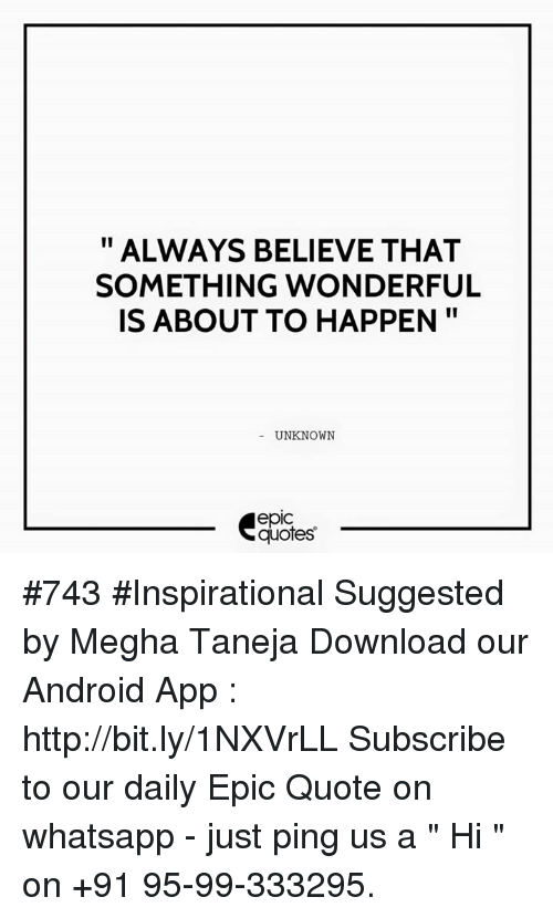 "whatsapp: ALWAYS BELIEVE THAT  SOMETHING WONDERFUL  IS ABOUT TO HAPPEN  UNKNOWN  quotes #743  #Inspirational Suggested by Megha Taneja  Download our Android App : http://bit.ly/1NXVrLL  Subscribe to our daily Epic Quote on whatsapp - just ping us a "" Hi "" on  +91 95-99-333295."