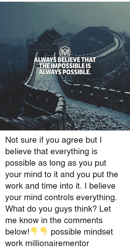 Memes, Work, and Time: ALWAYS BELIEVE THAT  THE IMPOSSIBLE IS  2 ALWAYS POSSIBLE. Not sure if you agree but I believe that everything is possible as long as you put your mind to it and you put the work and time into it. I believe your mind controls everything. What do you guys think? Let me know in the comments below!👇👇 possible mindset work millionairementor