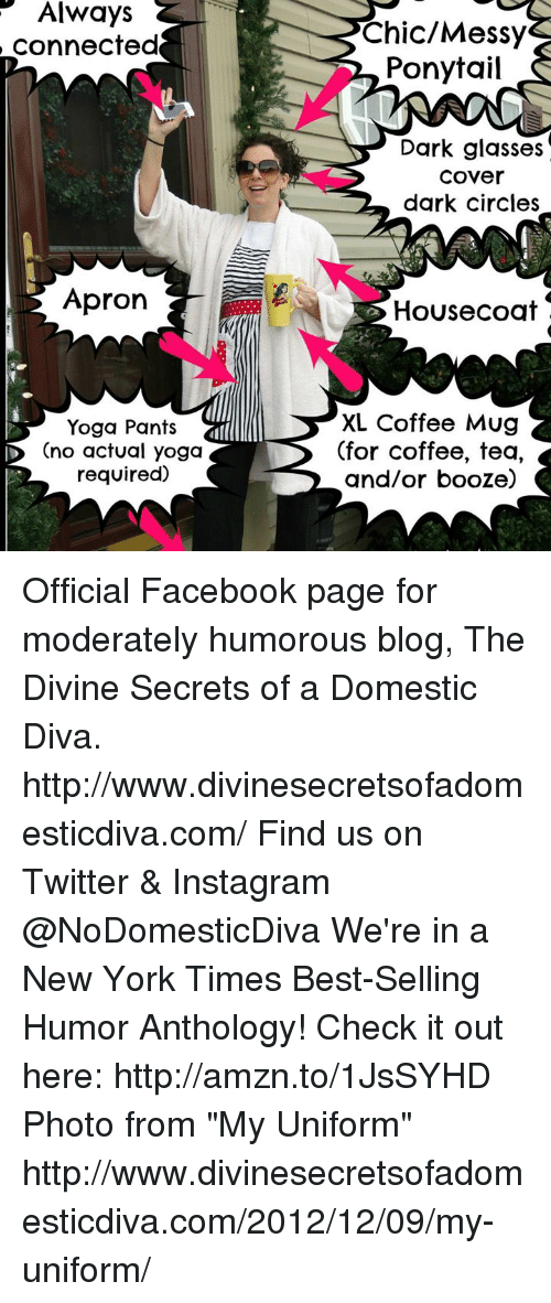 """Yoga Pant: Always  connected  Apron  Yoga Pants  ID Ono actual yoga  required)  Chic/Messy  Ponytail  Dark glasses  Cover  dark circles  House coat  XL Coffee Mug  (for coffee, tea,  and/or booze) Official Facebook page for moderately humorous blog, The Divine Secrets of a Domestic Diva.  http://www.divinesecretsofadomesticdiva.com/  Find us on Twitter & Instagram @NoDomesticDiva  We're in a New York Times Best-Selling Humor Anthology! Check it out here: http://amzn.to/1JsSYHD  Photo from """"My Uniform"""" http://www.divinesecretsofadomesticdiva.com/2012/12/09/my-uniform/"""