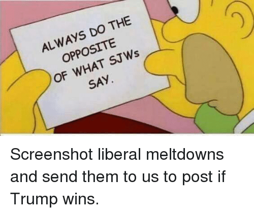 If Trump Wins: ALWAYS DO THE  OPPOSITE  OF WHAT SJWs  SAY Screenshot liberal meltdowns and send them to us to post if Trump wins.