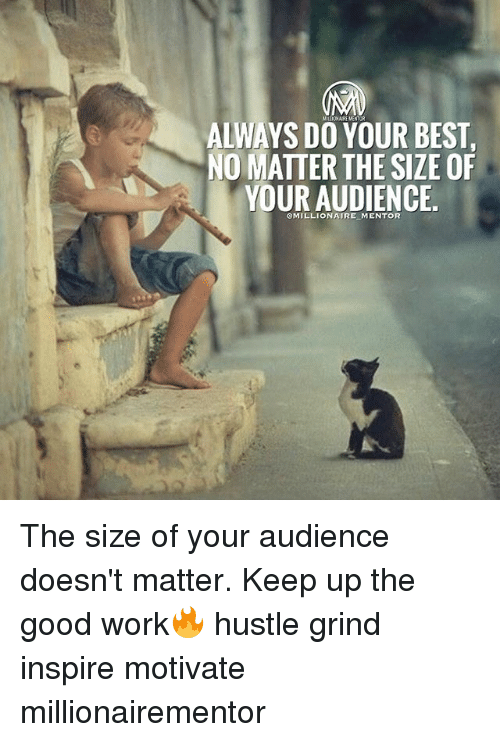 Memes, Work, and Best: ALWAYS DO YOUR BEST  NO MATTER THE SIZE OF  YOUR AUDIENCE  OMILLIONAIRE MENTOR The size of your audience doesn't matter. Keep up the good work🔥 hustle grind inspire motivate millionairementor