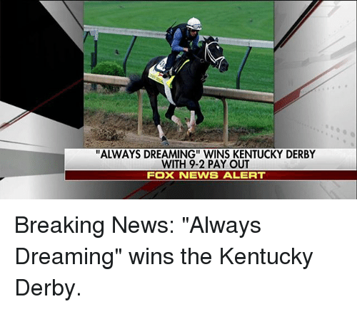 """kentucky derby: """"ALWAYS DREAMING"""" WINS KENTUCKY DERBY  WITH 9-2 PAY OUT  FOX NEWS ALERT Breaking News: """"Always Dreaming"""" wins the Kentucky Derby."""