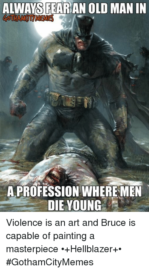 dying young: ALWAYS FEARAN OLD MAN IN  A PROFESSION WHERE MEN  DIE YOUNG Violence is an art and Bruce is capable of painting a masterpiece  •+Hellblazer+•  #GothamCityMemes