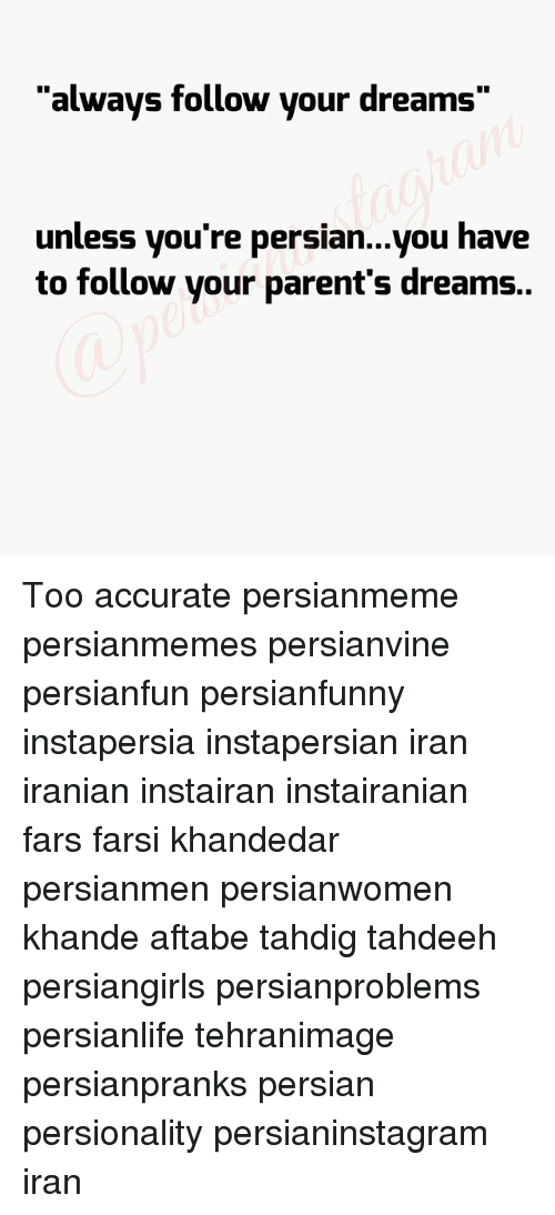 """Memes, Parents, and Iran: """"always follow your dreams""""  unless you're persian...you have  to follow your parent's dreams. Too accurate persianmeme persianmemes persianvine persianfun persianfunny instapersia instapersian iran iranian instairan instairanian fars farsi khandedar persianmen persianwomen khande aftabe tahdig tahdeeh persiangirls persianproblems persianlife tehranimage persianpranks persian persionality persianinstagram iran"""