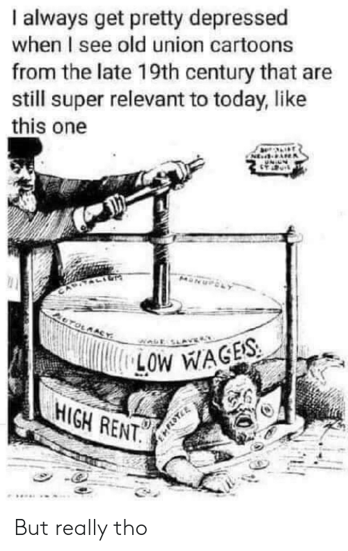 Cartoons: always get pretty depressed  when I see old union cartoons  from the late 19th century that are  still super relevant to today, like  this one  NE  OTOLAACY  LOW WAGES  HIGH RENT. But really tho