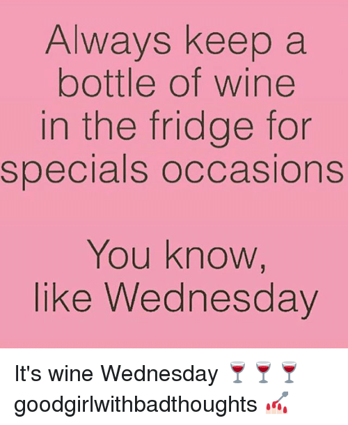 Wine Wednesday: Always keep a  bottle of wine  in the fridge for  specials occasions  You know,  like Wednesday It's wine Wednesday 🍷🍷🍷 goodgirlwithbadthoughts 💅🏻
