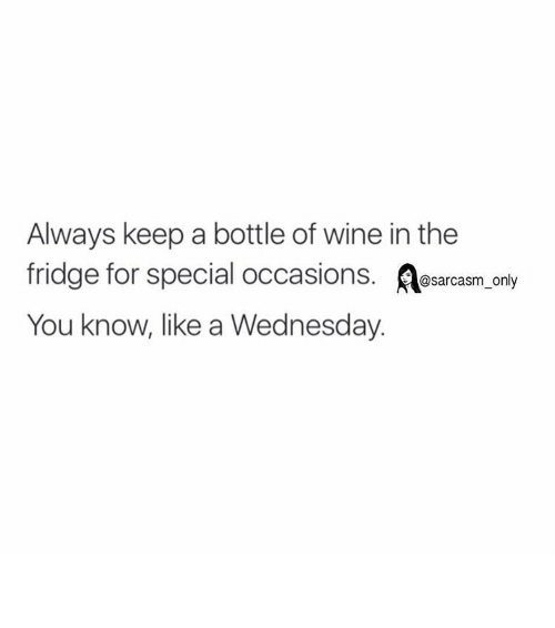 Funny: Always keep a bottle of wine in the  fridge for special occasions  @sarcasm only  You know, like a Wednesday. ⠀