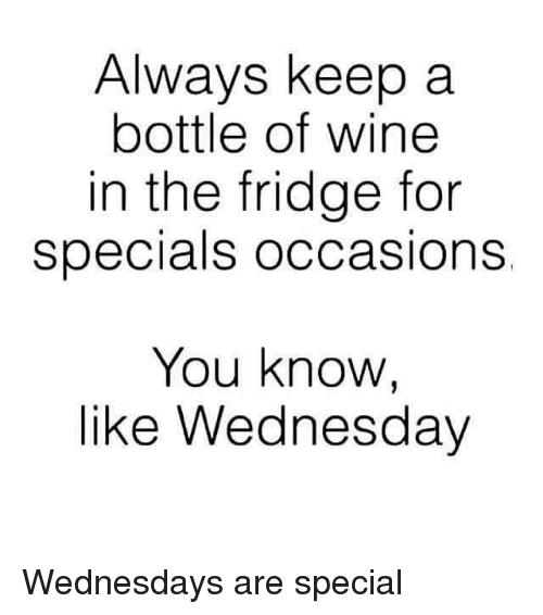 always keep a bottle of wine in the fridge for 4756029 always keep a bottle of wine in the fridge for specials occasions,Wine Wednesday Meme