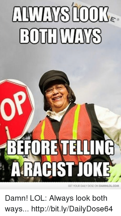 Racists Jokes: ALWAYS LOOK  BOTH WAYS  BEFORE TELLING  A RACIST JOKE  GET YOUR DAILY DOSE ON DAMNLOLCOM Damn! LOL: Always look both ways...  http://bit.ly/DailyDose64