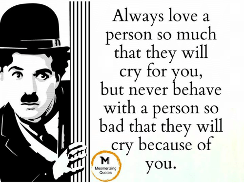 Bad, Crying, and Love: Always love a  person so much  that they will  cry for you,  but never behave  with a person so  bad that they will  cry because of  you.  Mesmerizing  Quotes