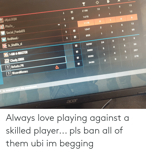 Ban: Always love playing against a skilled player... pls ban all of them ubi im begging