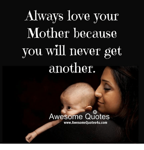Quotes About People Who Notice: Always Love Vour Mother Because You Will Never Get Another