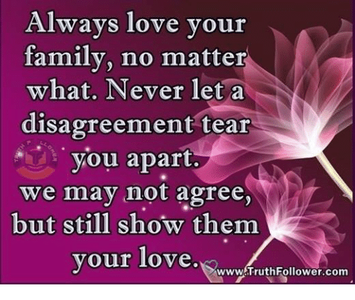 Disagreance: Always love your  family, no matter  what. Never let a  disagreement tear  you apart.  we may not agree,  but still show them  your love.  www TruthFollower com
