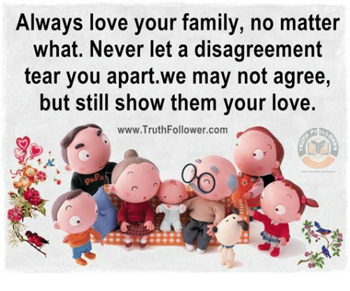 Disagreance: Always love your family, no matter  what. Never let a disagreement  tear you apart.we may not agree,  but still show them your love.  www.Truth Follower com
