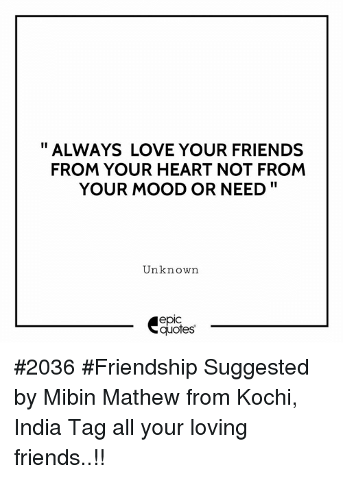 """Friends, Love, and Mood: """" ALWAYS LOVE YOUR FRIENDS  FROM YOUR HEART NOT FROM  YOUR MOOD OR NEED""""  Unknown  epic  quotes #2036 #Friendship Suggested by Mibin Mathew from Kochi, India Tag all your loving friends..!!"""