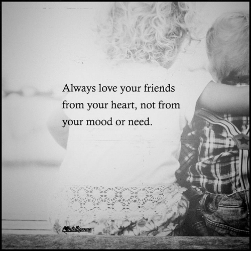 Memes, Mood, and Heart: Always love your friends  from your heart, not from  your mood or need.