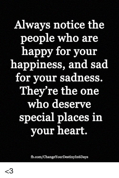Memes, fb.com, and Happy: Always notice the  people who are  happy for your  happiness, and sad.  for your sadness.  They're the one  who deserve  special places i  your heart.  fb.com/ChangeYourDestinyIn6Days <3