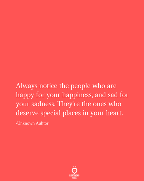 your happiness: Always notice the people who are  happy for your happiness, and sad for  your sadness. They're the ones who  deserve special places in your heart.  -Unknown Auhtor  RELATIONSHIP  RULES