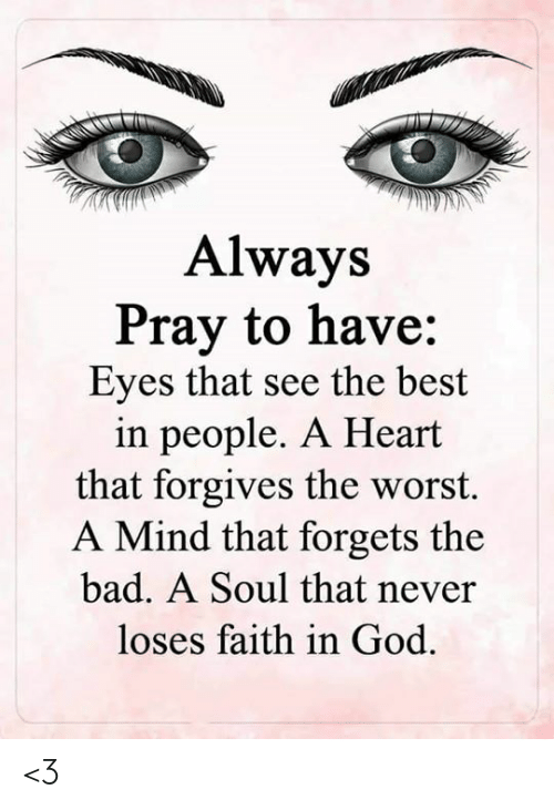 Forgets: Always  Pray to have:  Eyes that see the best  in people. A Heart  that forgives the worst.  A Mind that forgets the  bad. A Soul that never  loses faith in God <3