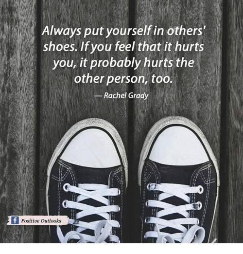 Grady: Always put yourself in others'  shoes. If you feel that it hurts  you, it probably hurts the  other person, too.  Rachel Grady  f Positive outlooks