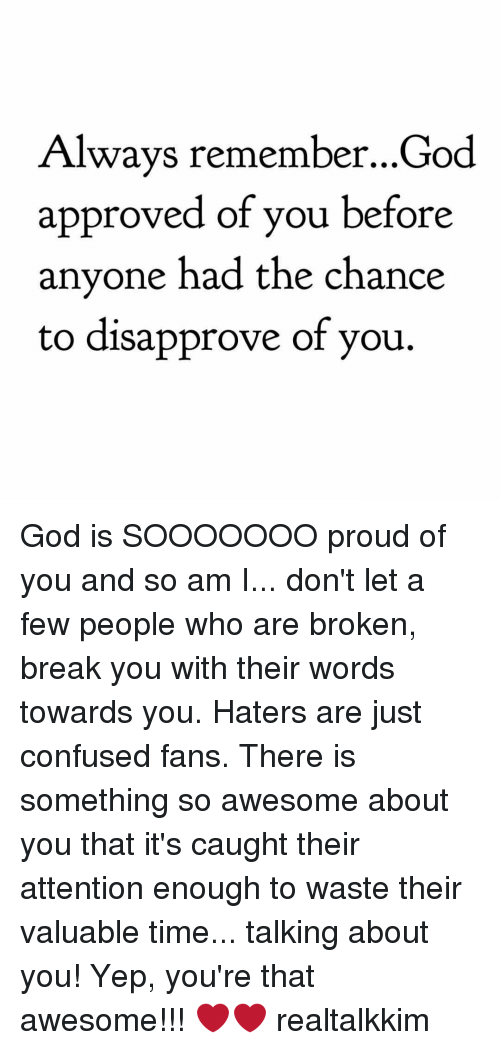 Confused, Memes, and Proud: Always remember...God  approved of you before  anyone had the chance  to disapprove of you. God is SOOOOOOO proud of you and so am I... don't let a few people who are broken, break you with their words towards you. Haters are just confused fans. There is something so awesome about you that it's caught their attention enough to waste their valuable time... talking about you! Yep, you're that awesome!!! ❤️️❤️️ realtalkkim