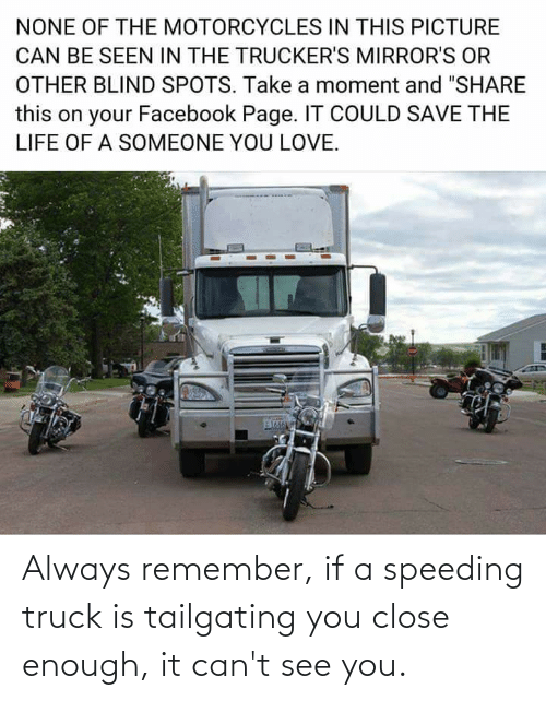 tailgating: Always remember, if a speeding truck is tailgating you close enough, it can't see you.