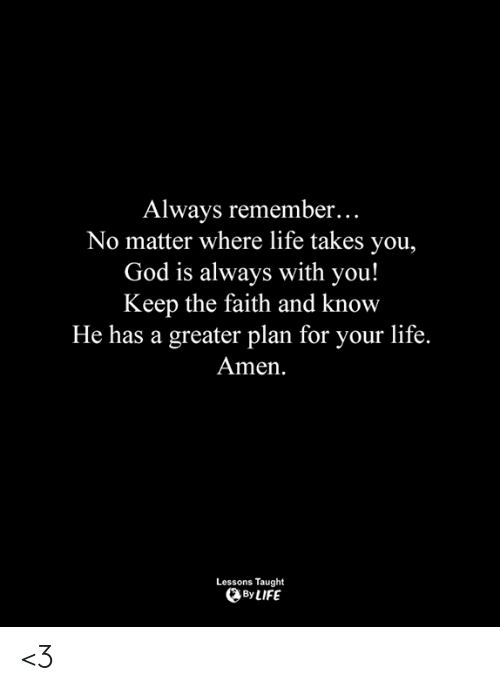 Keep The Faith: Always remember...  No matter where life takes you,  God is always with you!  Keep the faith and know  He has a greater plan for your life.  Amen  Lessons Taught  By LIFE <3