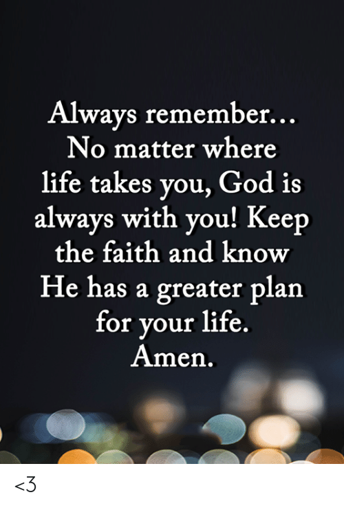 Keep The Faith: Always remember...  No matter where  life takes you, God is  always with you! Keep  the faith and know  He has a greater plan  for your life.  Amen. <3