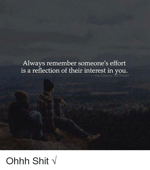 Memes, 🤖, and Ohhh: Always remember someone's effort  is a reflection of their interest in you.  Notes) Ohhh Shit √