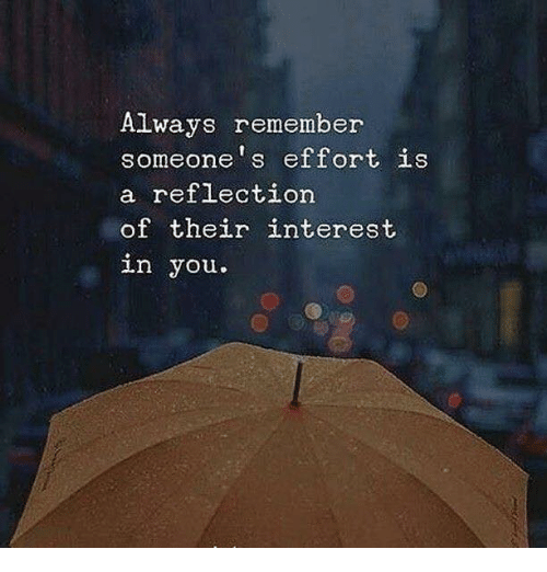 Remember, You, and Always: Always remember  someone's effort is  a reflectiorn  of their interest  in you.