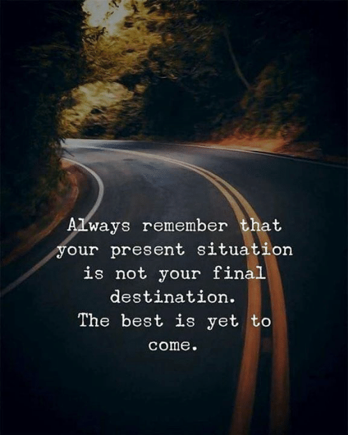 Final Destination: Always remember that  our present situation  is not your final  destination.  The best is yet to  come.