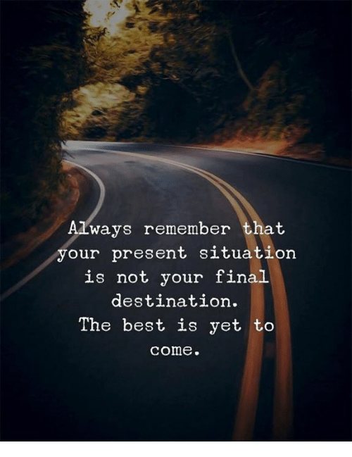 Final Destination: Always remember that  your present situation  is not your final  destination.  The best is yet to  come.