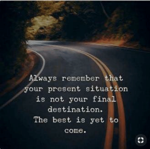 Final Destination: Always remember that  your present situation  is not your final  destination  The best is yet to  come.