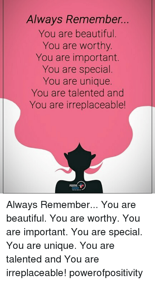 you are special: Always Remember...  You are beautifl  You are worthy.  You are important.  You are special.  You are unique.  You are talented and  You are irreplaceable  POS TIVE Always Remember... You are beautiful. You are worthy. You are important. You are special. You are unique. You are talented and You are irreplaceable! powerofpositivity