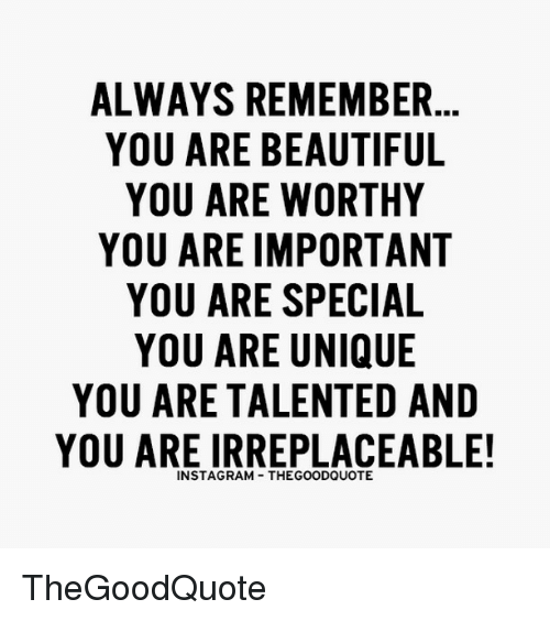 you are special: ALWAYS REMEMBER  YOU ARE BEAUTIFUL  YOU ARE WORTHY  YOU ARE IMPORTANT  YOU ARE SPECIAL  YOU ARE UNIQUE  YOU ARE TALENTED AND  YOU ARE IRREPLACEABLE!  INSTAGRAM THEGOODQUOTE TheGoodQuote