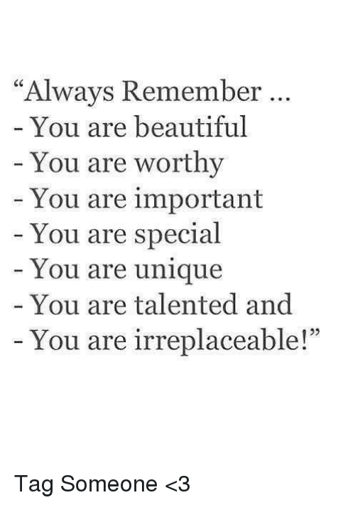 """you are special: """"Always Remember  You are beautiful  You are worthy  You are important  You are special  You are unique  You are talented and  You are irreplaceable! Tag Someone <3"""
