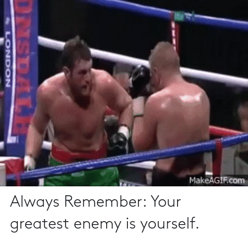 always remember: Always Remember: Your greatest enemy is yourself.