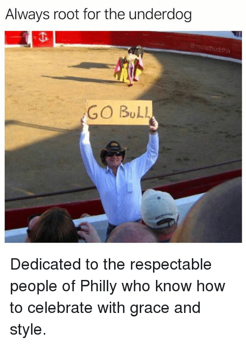 Funny, How To, and How: Always root for the underdog  @moistbuddha  GO BuLL Dedicated to the respectable people of Philly who know how to celebrate with grace and style.