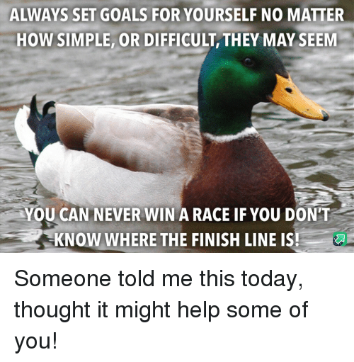 Finish Line: ALWAYS SET GOALS FOR YOURSELF NO MATTER  HOW SIMPLE, OR DIFFICULT, THEY MAY SEEM  YOU CAN NEVER WIN A RACE IF YOU DON'T  KNOW WHERE THE FINISH LINE IS Someone told me this today, thought it might help some of you!