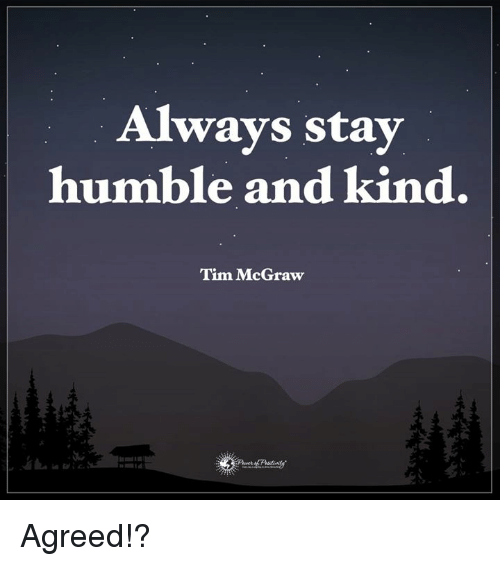 Stay Humble: Always stay  humble and kind.  Tim McGraw Agreed!?